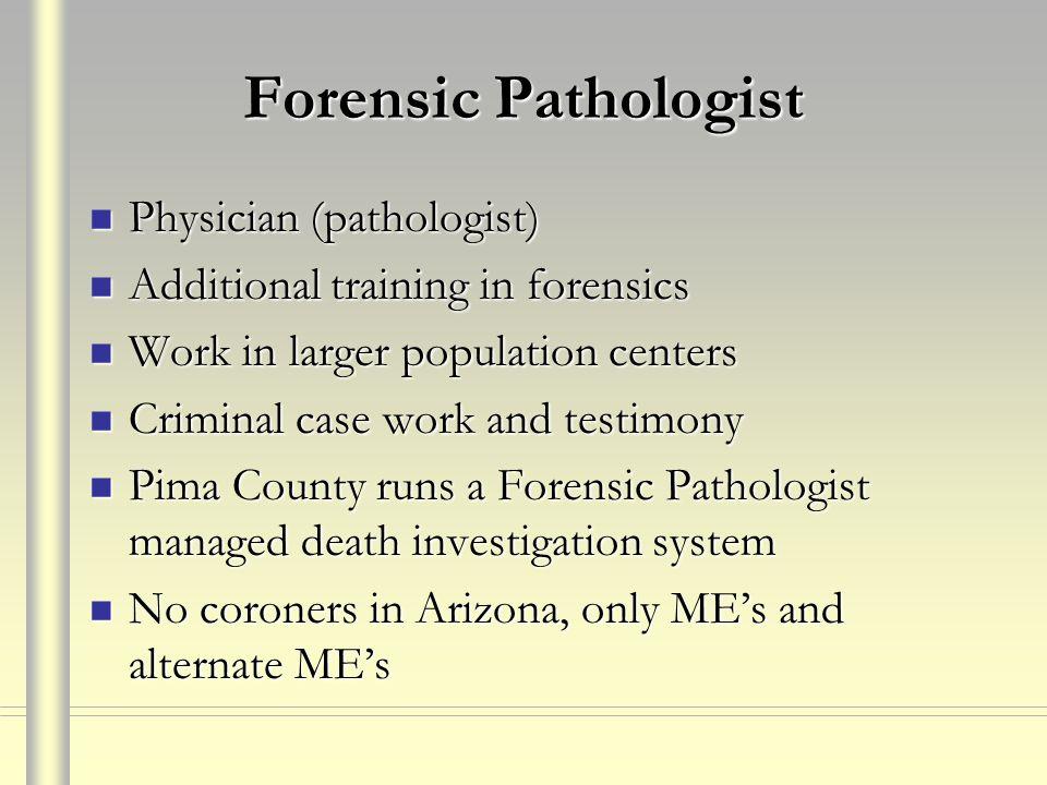 Forensic Pathologist Physician (pathologist) Physician (pathologist) Additional training in forensics Additional training in forensics Work in larger