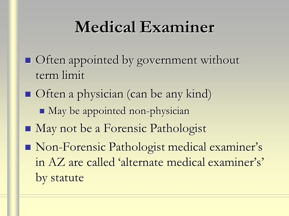 Medical Examiner Often appointed by government without term limit Often appointed by government without term limit Often a physician (can be any kind)