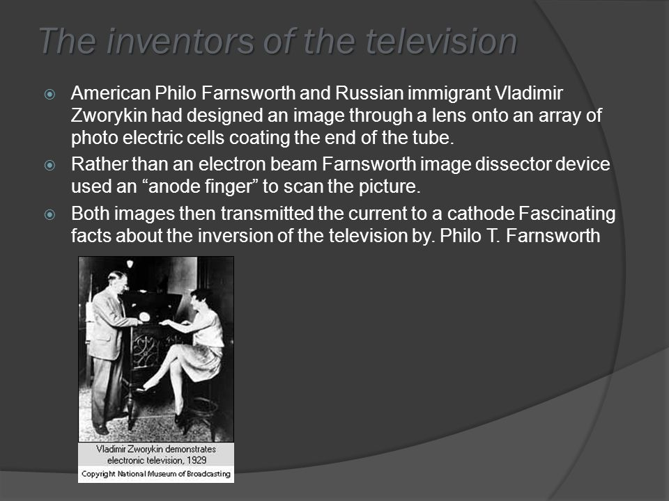 Who Did What  Both Zworykin s and Philo s devices then transmitted the current to a cathode-ray tube, which recreated the image by scanning it onto a fluorescent surface  In 1934, the British communications company British Gaumont bought a license from Farnsworth to make systems based on his designs.