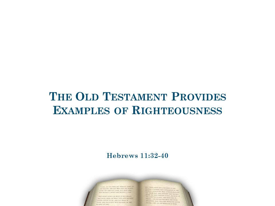 T HE O LD T ESTAMENT P ROVIDES E XAMPLES OF R IGHTEOUSNESS Hebrews 11:32-40