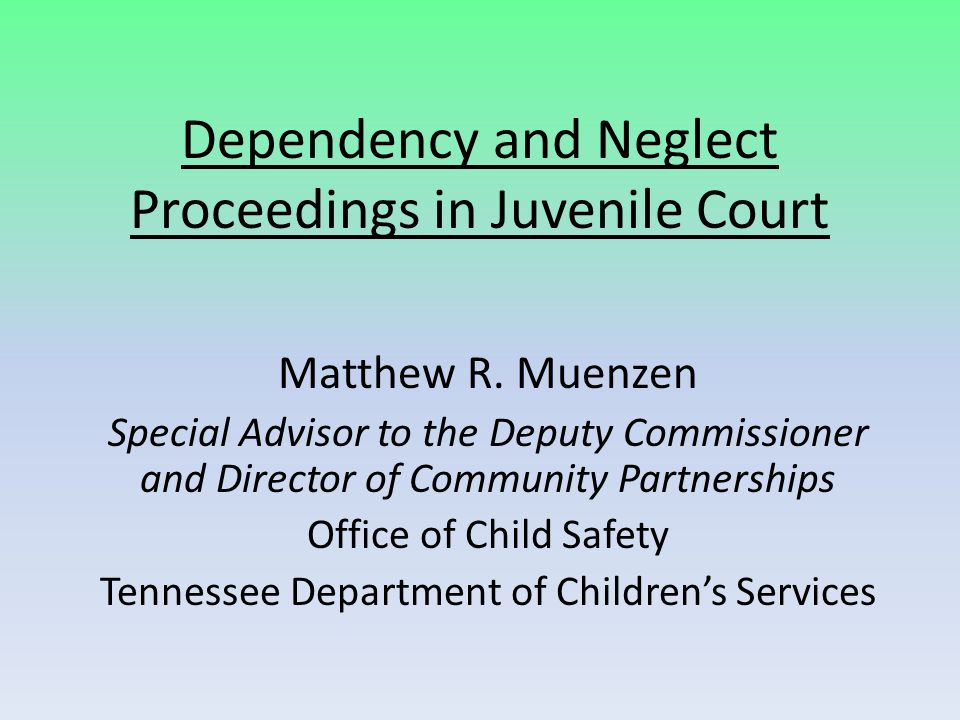 Dependency and Neglect Proceedings in Juvenile Court Matthew R. Muenzen Special Advisor to the Deputy Commissioner and Director of Community Partnersh