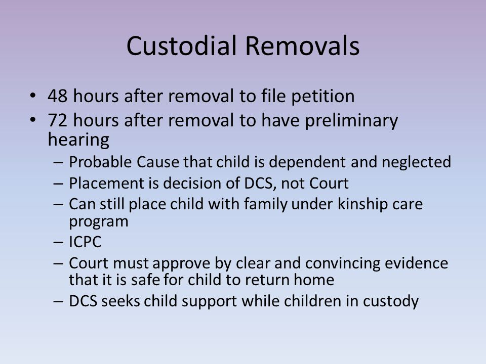 Custodial Removals 48 hours after removal to file petition 72 hours after removal to have preliminary hearing – Probable Cause that child is dependent and neglected – Placement is decision of DCS, not Court – Can still place child with family under kinship care program – ICPC – Court must approve by clear and convincing evidence that it is safe for child to return home – DCS seeks child support while children in custody