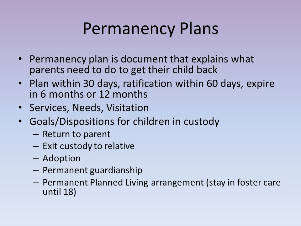 Permanency Plans Permanency plan is document that explains what parents need to do to get their child back Plan within 30 days, ratification within 60 days, expire in 6 months or 12 months Services, Needs, Visitation Goals/Dispositions for children in custody – Return to parent – Exit custody to relative – Adoption – Permanent guardianship – Permanent Planned Living arrangement (stay in foster care until 18)