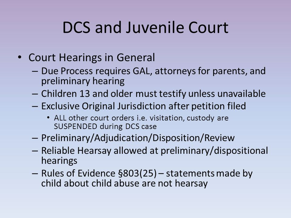 DCS and Juvenile Court Court Hearings in General – Due Process requires GAL, attorneys for parents, and preliminary hearing – Children 13 and older mu