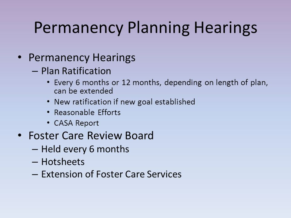 Permanency Planning Hearings Permanency Hearings – Plan Ratification Every 6 months or 12 months, depending on length of plan, can be extended New ratification if new goal established Reasonable Efforts CASA Report Foster Care Review Board – Held every 6 months – Hotsheets – Extension of Foster Care Services