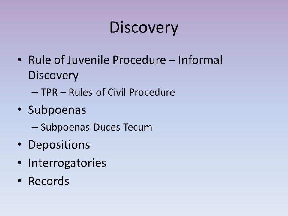 Discovery Rule of Juvenile Procedure – Informal Discovery – TPR – Rules of Civil Procedure Subpoenas – Subpoenas Duces Tecum Depositions Interrogatories Records