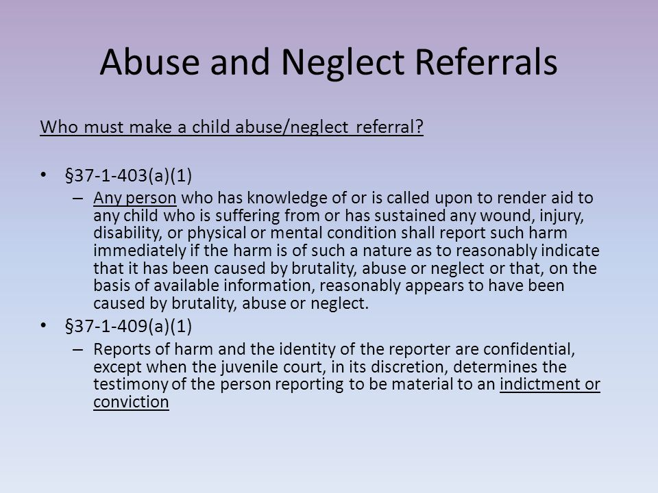 Abuse and Neglect Referrals §37-1-409(a)(2) – The name of any person reporting child abuse shall not be released to any person, other than employees of the department or other child protection team members responsible for child protective services, the abuse registry, or the appropriate district attorney general, without the written consent of the person reporting.