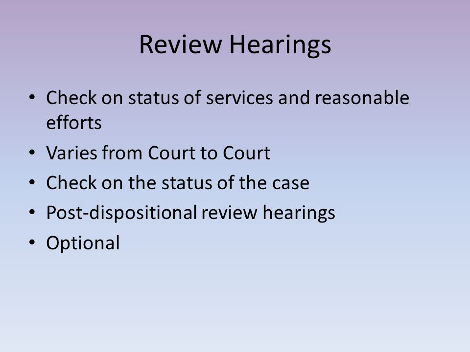 Review Hearings Check on status of services and reasonable efforts Varies from Court to Court Check on the status of the case Post-dispositional review hearings Optional