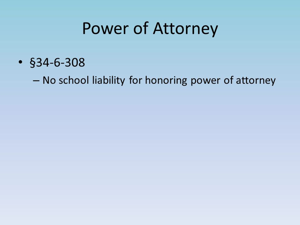 Power of Attorney §34-6-308 – No school liability for honoring power of attorney
