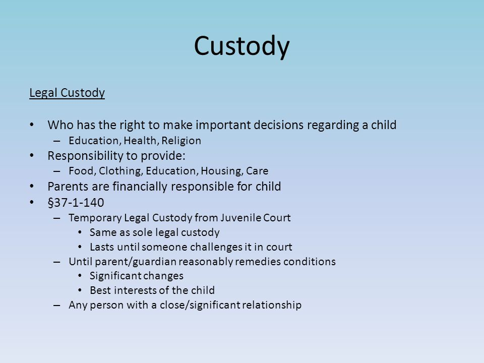 Custody Legal Custody Who has the right to make important decisions regarding a child – Education, Health, Religion Responsibility to provide: – Food,