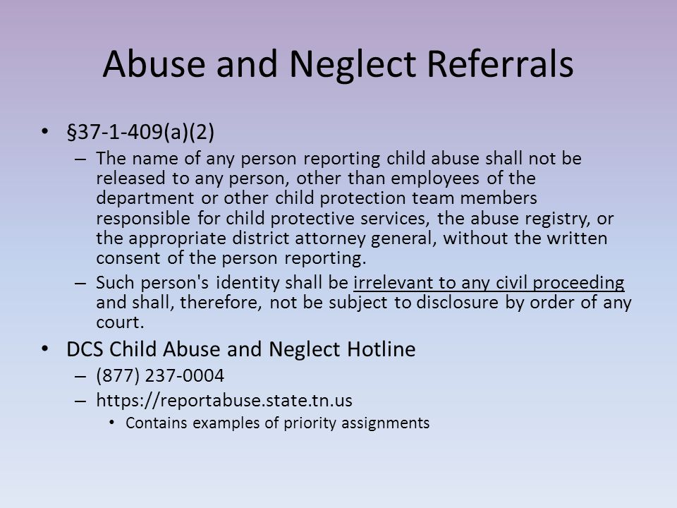 Physical Abuse Referrals Any child under the age of 18 Alleged perpetrator: – Parent, caretaker, relative, other person living in home – Educator, volunteer or employee of an educational/recreational/ organizational setting who is responsible for the alleged victim – Any individual providing treatment, care, or supervision for the alleged victim