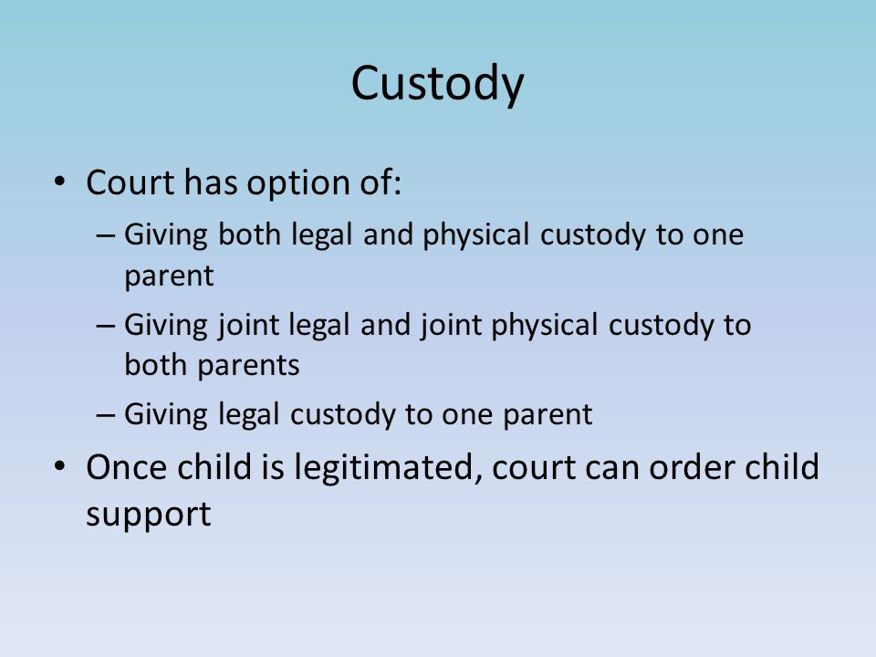 Custody Court has option of: – Giving both legal and physical custody to one parent – Giving joint legal and joint physical custody to both parents – Giving legal custody to one parent Once child is legitimated, court can order child support