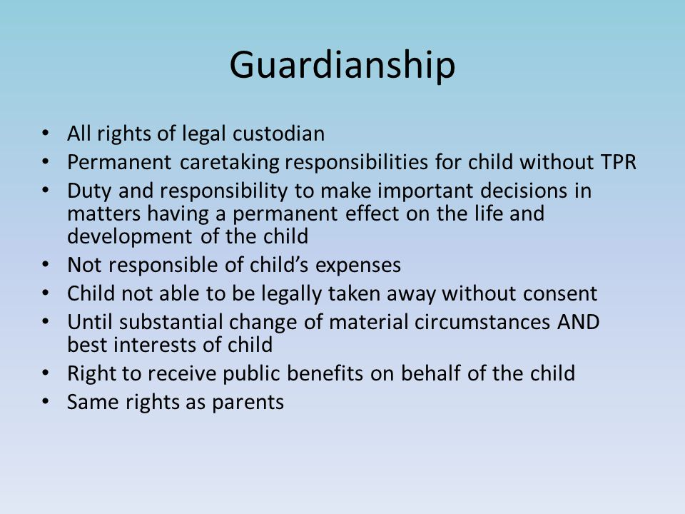 Guardianship All rights of legal custodian Permanent caretaking responsibilities for child without TPR Duty and responsibility to make important decis
