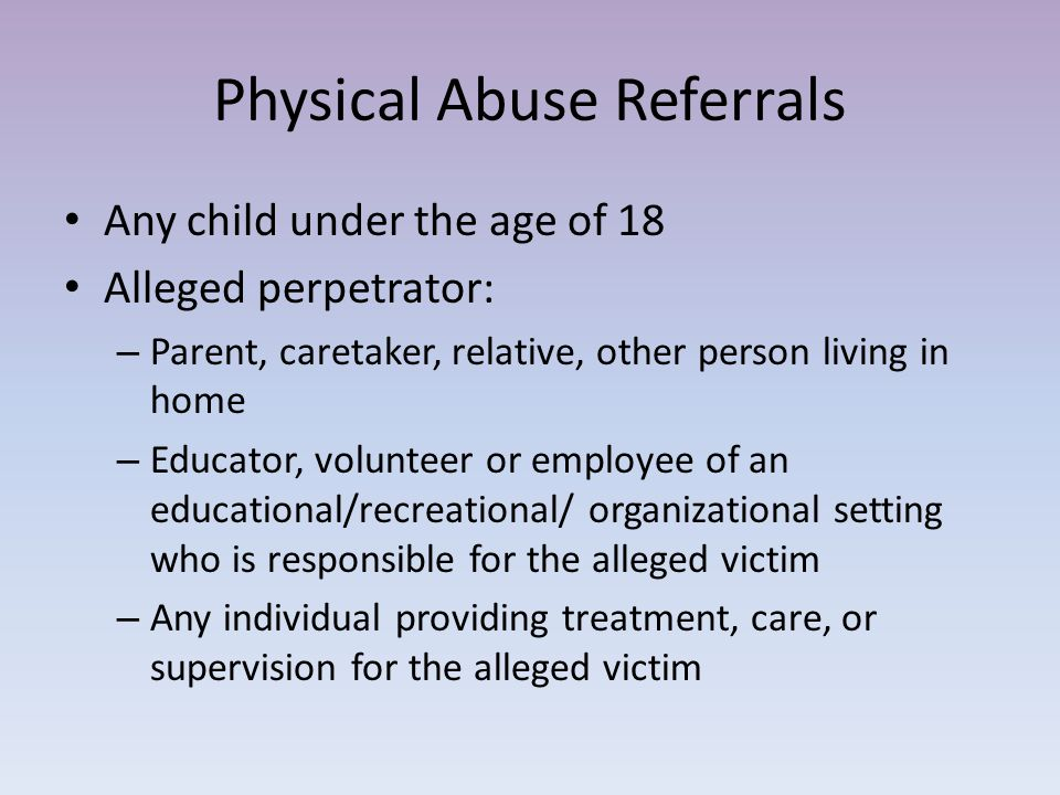 Sex Abuse Referrals Under 13 – any sexual abuse 13 to 18 – only sex abuse when alleged perpetrator is: – Parent, caretaker, relative, other person living in home – Educator, volunteer or employee of an educational/recreational/ organizational setting who is responsible for the alleged victim – Any individual providing treatment, care, or supervision for the alleged victim