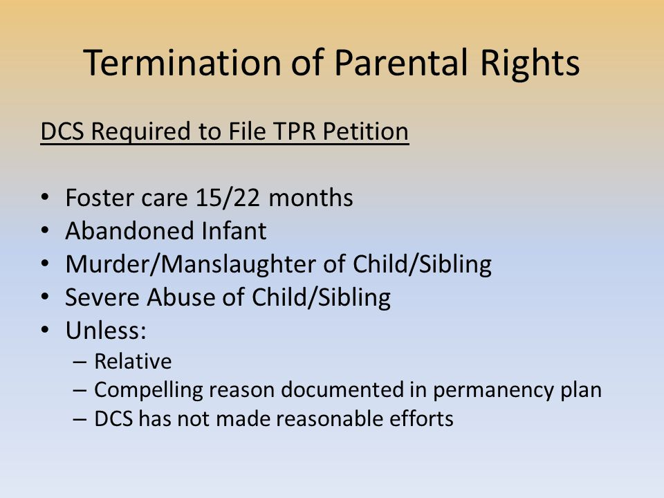 Termination of Parental Rights DCS Required to File TPR Petition Foster care 15/22 months Abandoned Infant Murder/Manslaughter of Child/Sibling Severe Abuse of Child/Sibling Unless: – Relative – Compelling reason documented in permanency plan – DCS has not made reasonable efforts