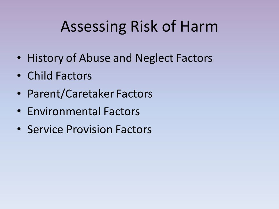 Assessing Risk of Harm History of Abuse and Neglect Factors Child Factors Parent/Caretaker Factors Environmental Factors Service Provision Factors