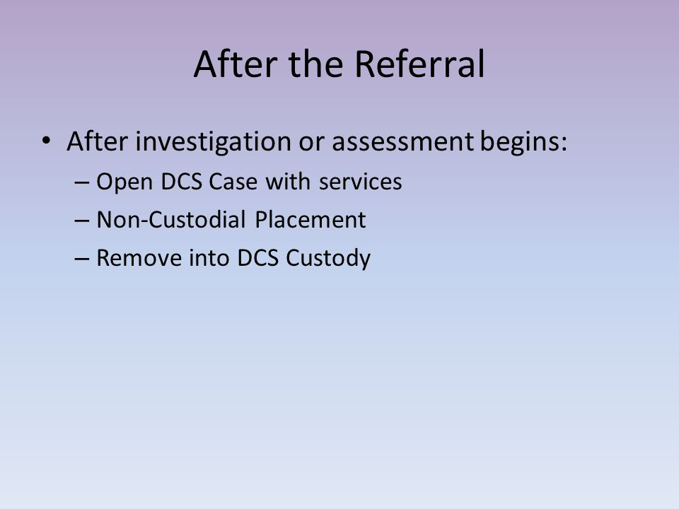 After the Referral After investigation or assessment begins: – Open DCS Case with services – Non-Custodial Placement – Remove into DCS Custody