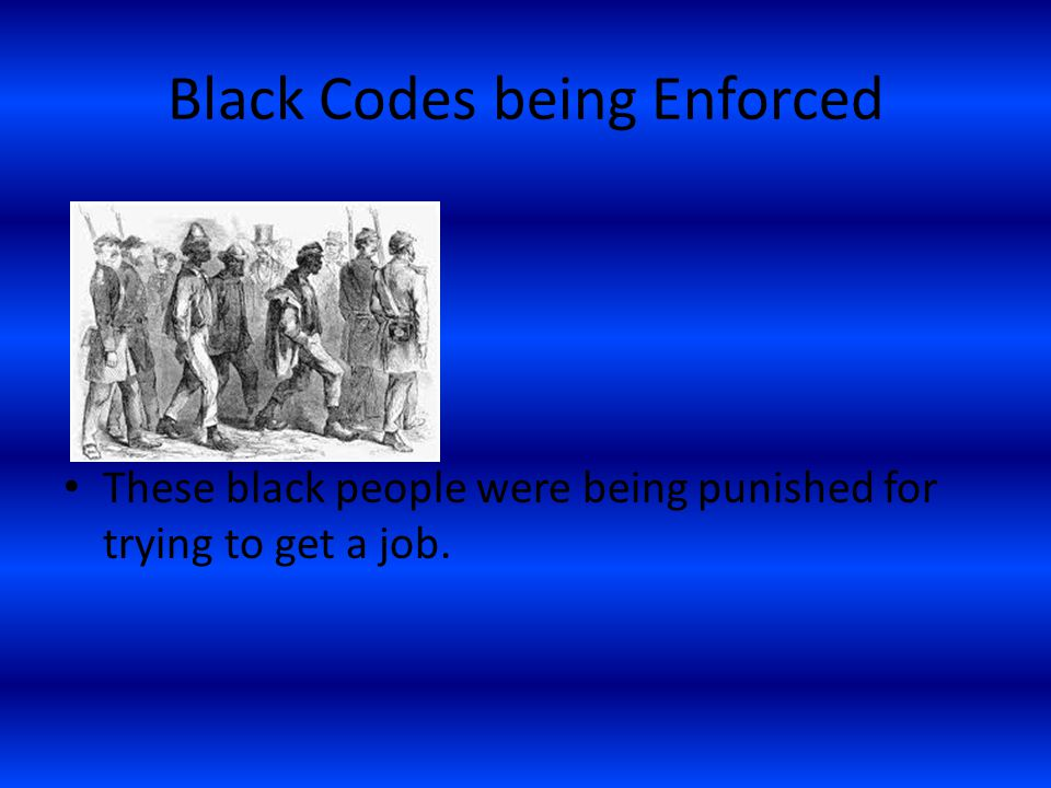 Black Codes being Enforced These black people were being punished for trying to get a job.