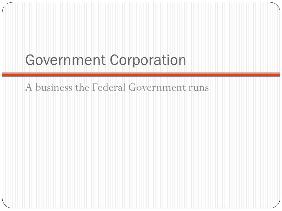Government Corporation A business the Federal Government runs