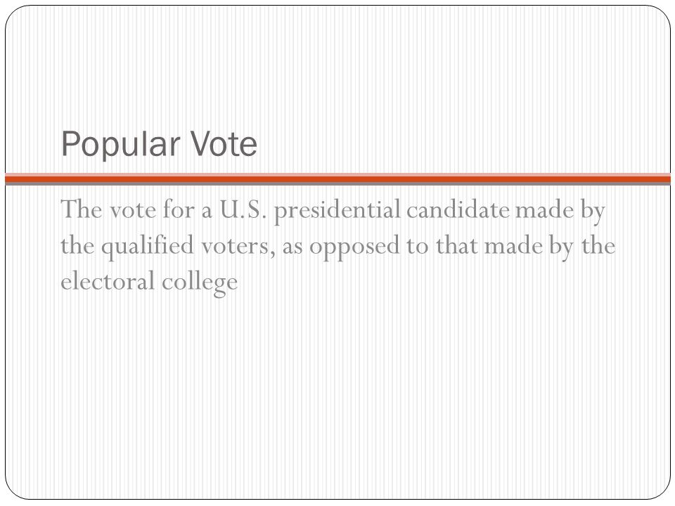Popular Vote The vote for a U.S. presidential candidate made by the qualified voters, as opposed to that made by the electoral college