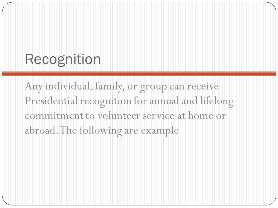 Recognition Any individual, family, or group can receive Presidential recognition for annual and lifelong commitment to volunteer service at home or abroad.