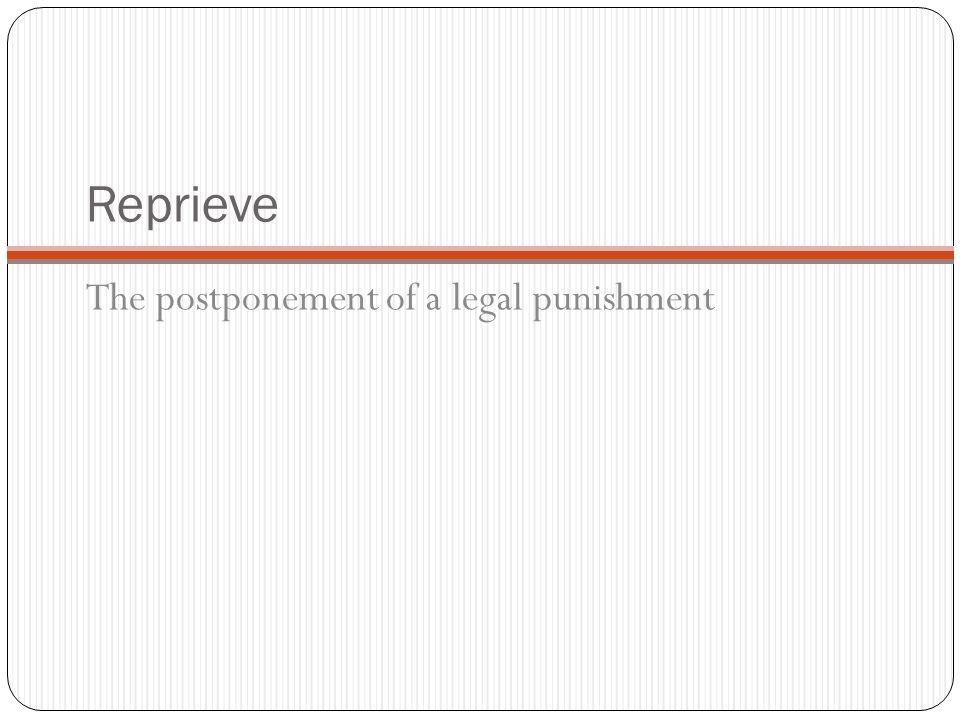 Reprieve The postponement of a legal punishment