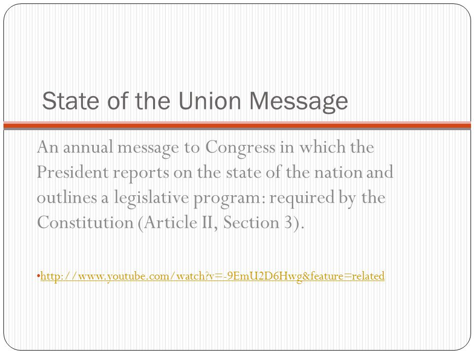 State of the Union Message An annual message to Congress in which the President reports on the state of the nation and outlines a legislative program: required by the Constitution (Article II, Section 3).