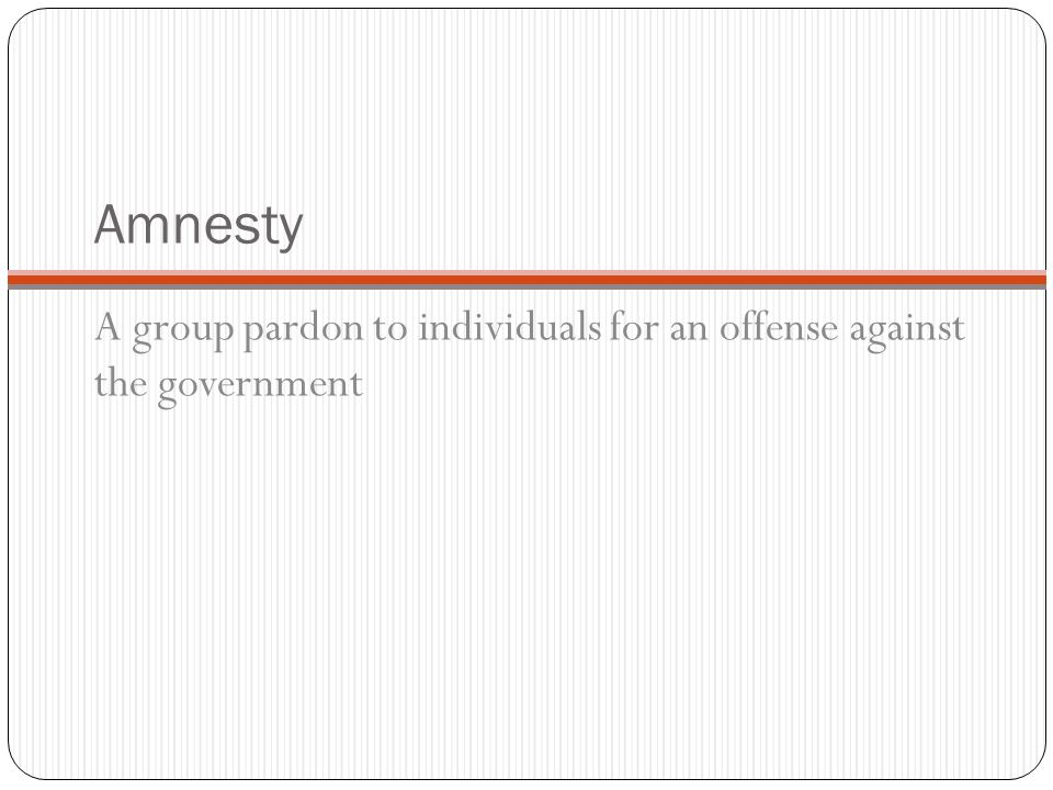 Amnesty A group pardon to individuals for an offense against the government