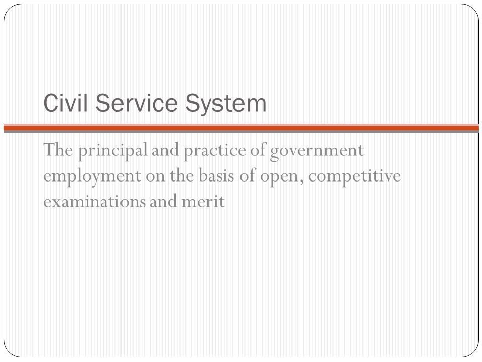 Civil Service System The principal and practice of government employment on the basis of open, competitive examinations and merit