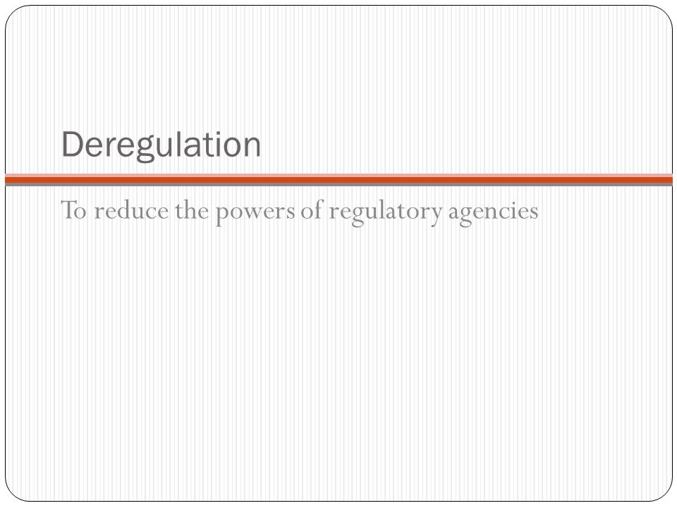 Deregulation To reduce the powers of regulatory agencies