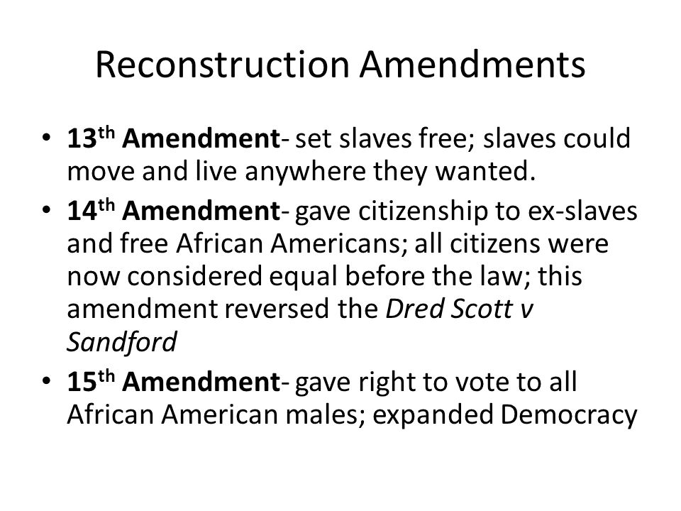 Reconstruction Amendments 13 th Amendment- set slaves free; slaves could move and live anywhere they wanted.