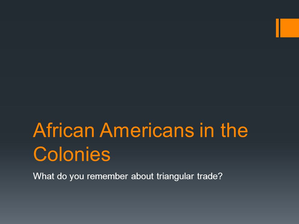 African Americans in the Colonies What do you remember about triangular trade