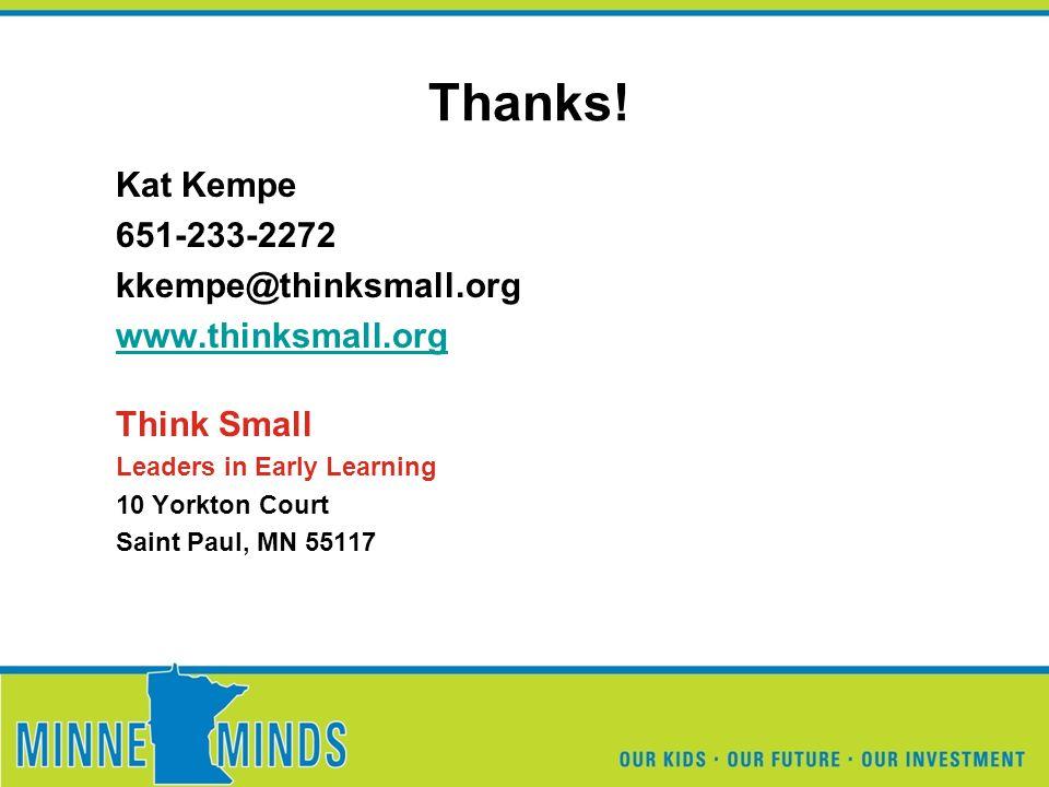 Thanks! Kat Kempe 651-233-2272 kkempe@thinksmall.org www.thinksmall.org Think Small Leaders in Early Learning 10 Yorkton Court Saint Paul, MN 55117