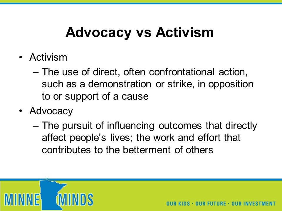 Advocacy vs Activism Activism –The use of direct, often confrontational action, such as a demonstration or strike, in opposition to or support of a cause Advocacy –The pursuit of influencing outcomes that directly affect people's lives; the work and effort that contributes to the betterment of others