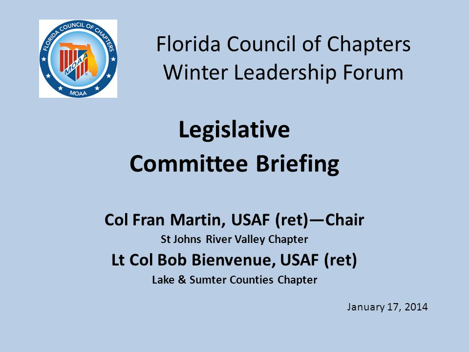 Florida Council of Chapters Winter Leadership Forum Legislative Committee Briefing Col Fran Martin, USAF (ret)—Chair St Johns River Valley Chapter Lt Col Bob Bienvenue, USAF (ret) Lake & Sumter Counties Chapter January 17, 2014