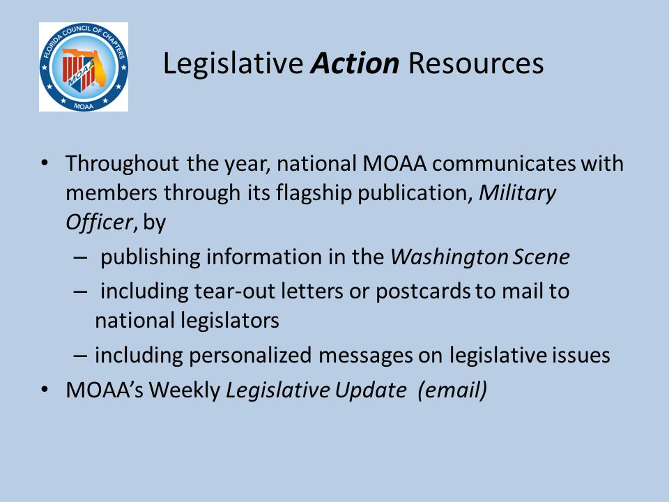 Legislative Action Resources Throughout the year, national MOAA communicates with members through its flagship publication, Military Officer, by – publishing information in the Washington Scene – including tear-out letters or postcards to mail to national legislators – including personalized messages on legislative issues MOAA's Weekly Legislative Update (email)