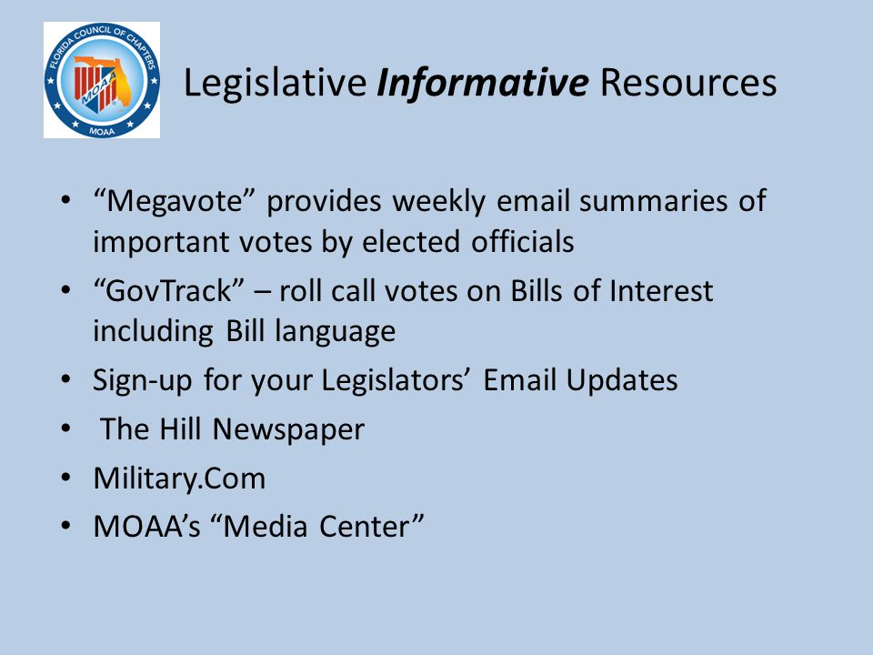 Legislative Informative Resources Megavote provides weekly email summaries of important votes by elected officials GovTrack – roll call votes on Bills of Interest including Bill language Sign-up for your Legislators' Email Updates The Hill Newspaper Military.Com MOAA's Media Center