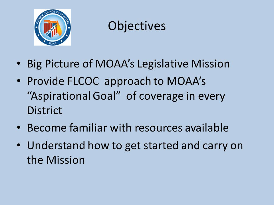 """Objectives Big Picture of MOAA's Legislative Mission Provide FLCOC approach to MOAA's """"Aspirational Goal"""" of coverage in every District Become familia"""