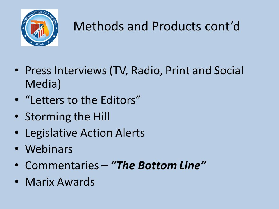 Methods and Products cont'd Press Interviews (TV, Radio, Print and Social Media) Letters to the Editors Storming the Hill Legislative Action Alerts Webinars Commentaries – The Bottom Line Marix Awards