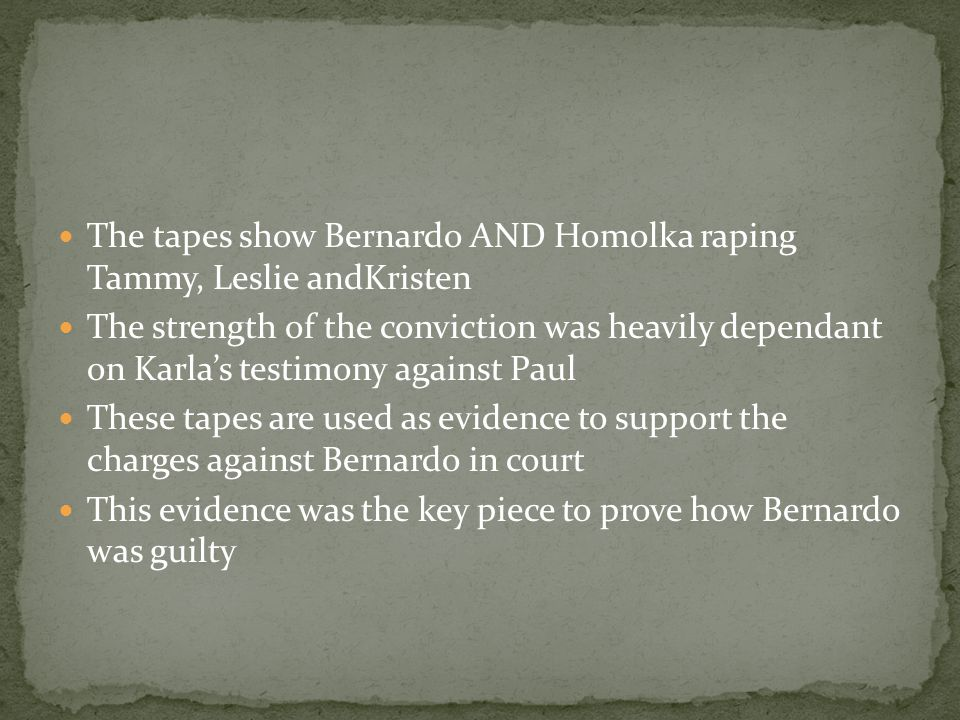 The tapes show Bernardo AND Homolka raping Tammy, Leslie andKristen The strength of the conviction was heavily dependant on Karla's testimony against