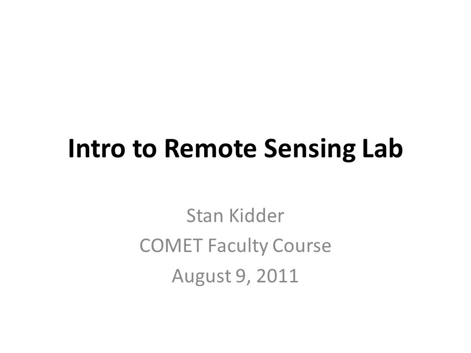 Intro to Remote Sensing Lab Stan Kidder COMET Faculty Course August 9, 2011