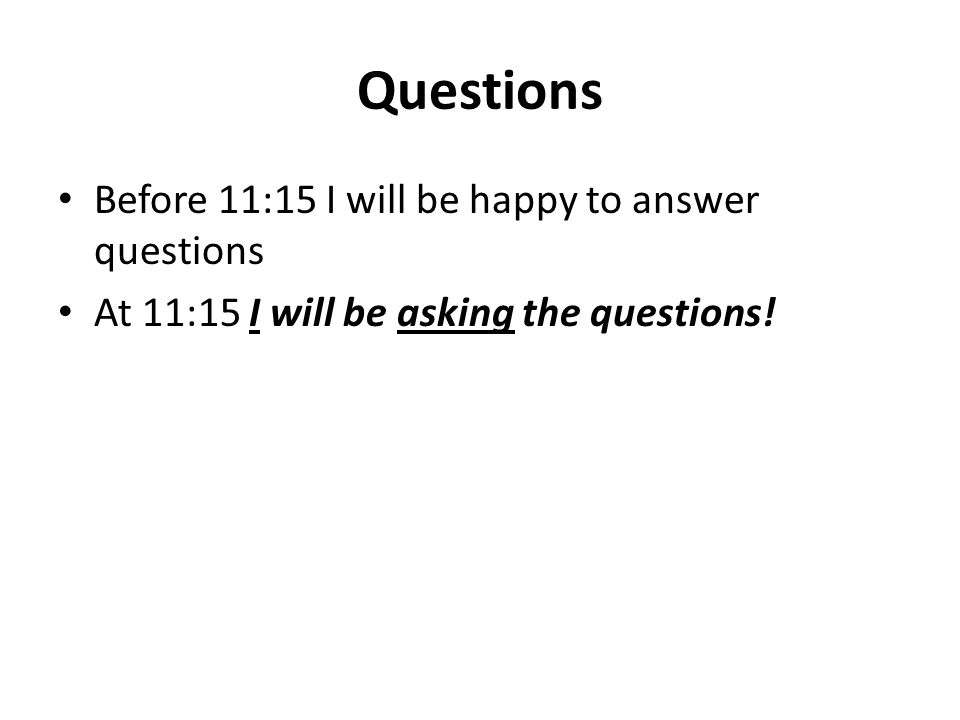 Questions Before 11:15 I will be happy to answer questions At 11:15 I will be asking the questions!
