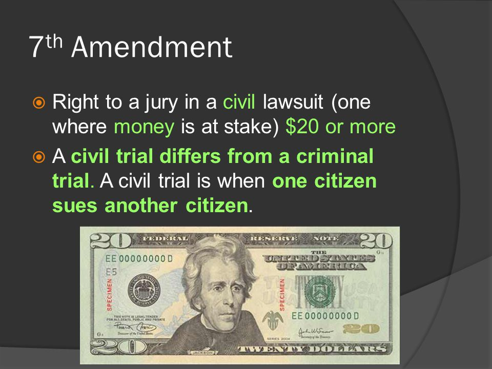 7 th Amendment  Right to a jury in a civil lawsuit (one where money is at stake) $20 or more  A civil trial differs from a criminal trial. A civil t