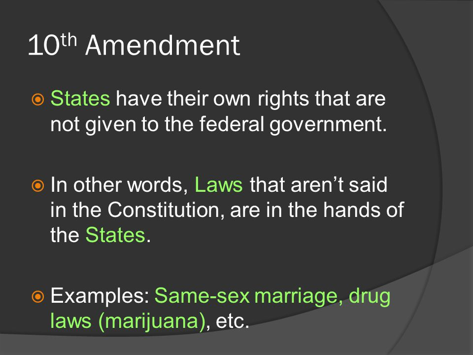 10 th Amendment  States have their own rights that are not given to the federal government.  In other words, Laws that aren't said in the Constituti