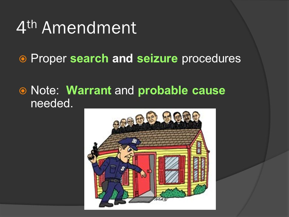 4 th Amendment  Proper search and seizure procedures  Note: Warrant and probable cause needed.