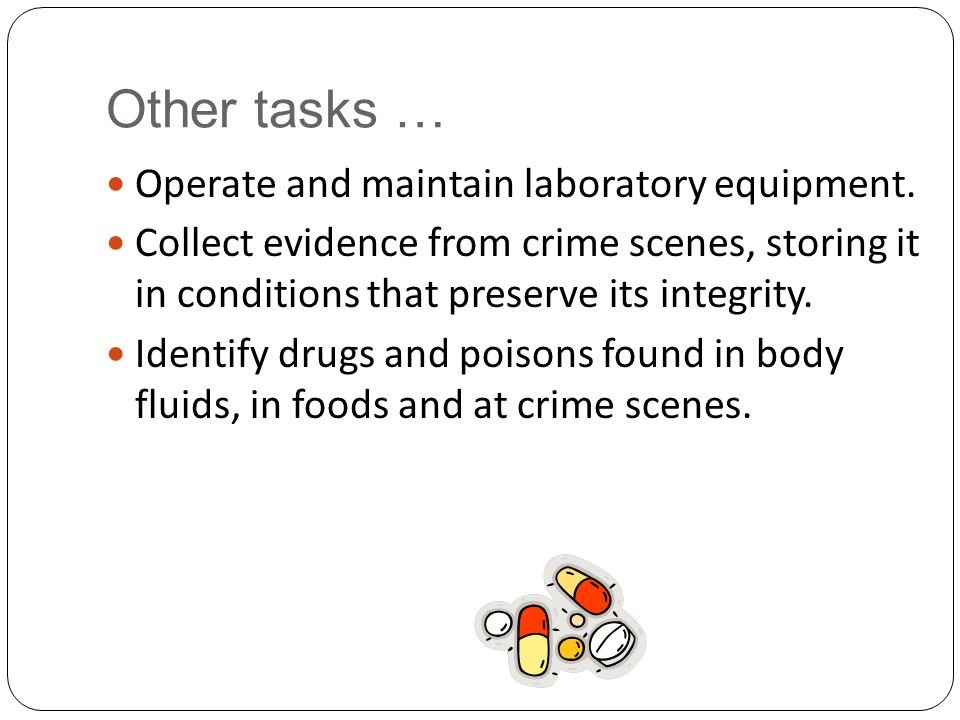 Other tasks … Operate and maintain laboratory equipment. Collect evidence from crime scenes, storing it in conditions that preserve its integrity. Ide
