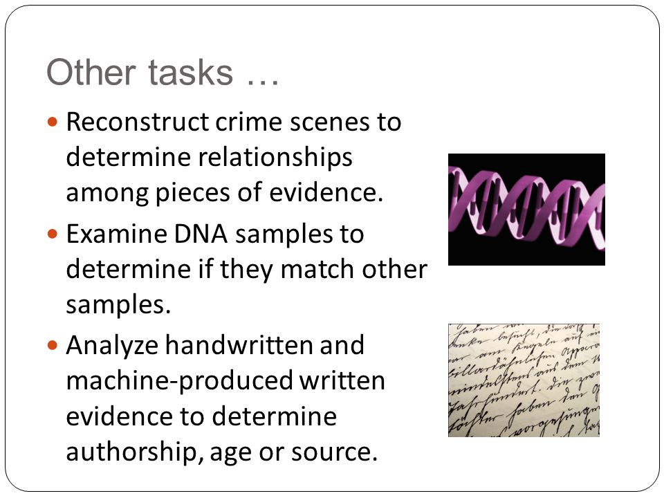 Other tasks … Reconstruct crime scenes to determine relationships among pieces of evidence. Examine DNA samples to determine if they match other sampl