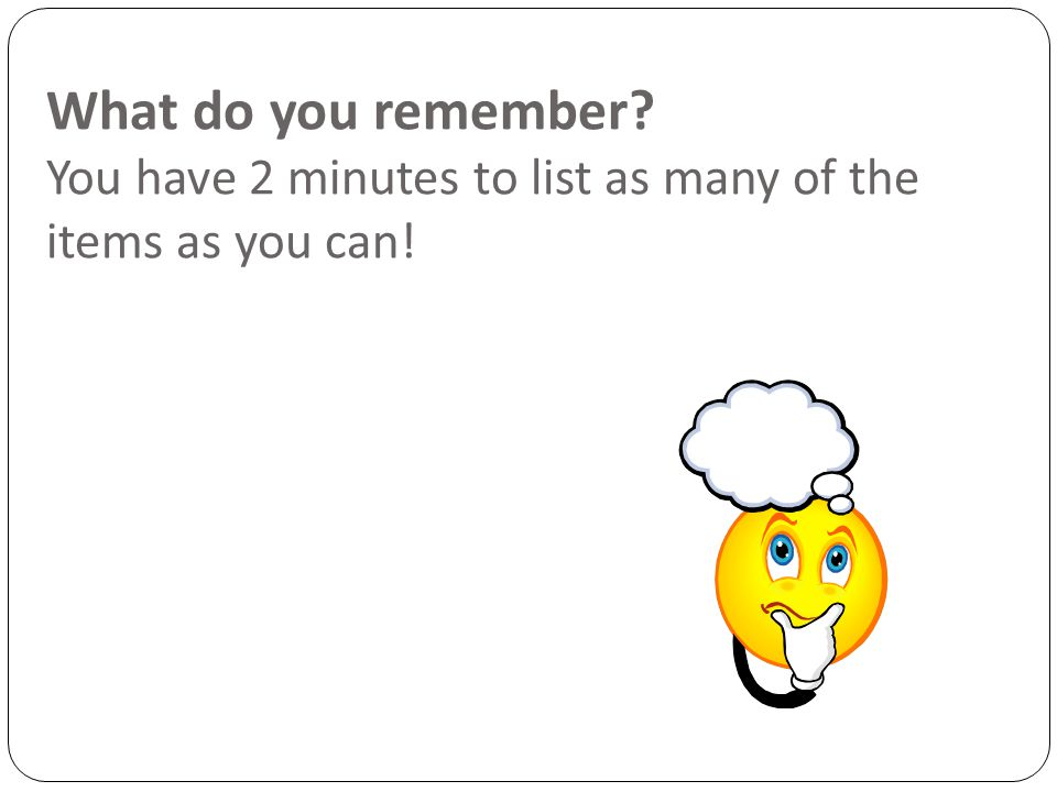 What do you remember You have 2 minutes to list as many of the items as you can!