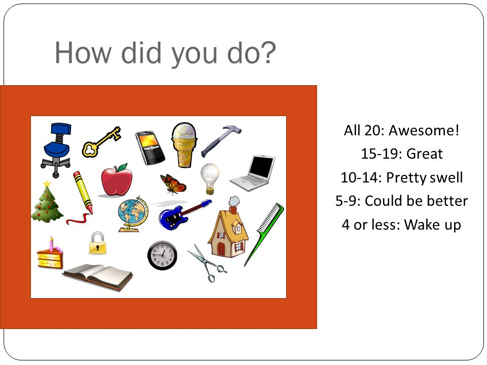 How did you do? All 20: Awesome! 15-19: Great 10-14: Pretty swell 5-9: Could be better 4 or less: Wake up