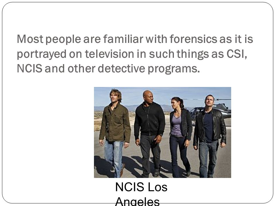 Most people are familiar with forensics as it is portrayed on television in such things as CSI, NCIS and other detective programs. NCIS Los Angeles
